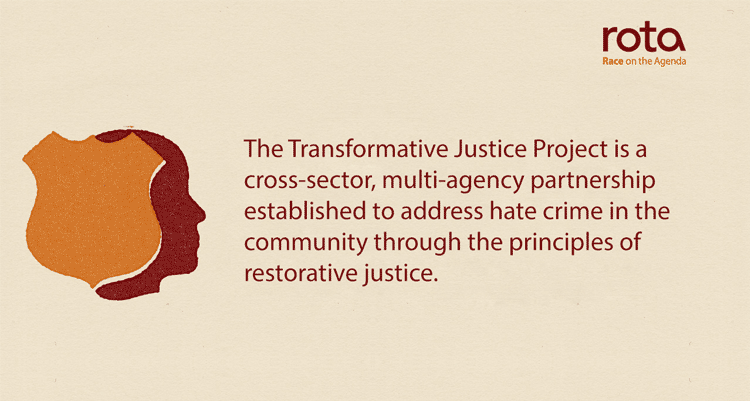 The Transformative Justice Project is a cross-sector, multi-agency partnership established to address hate crime in the community through the principles of restorative justice.
